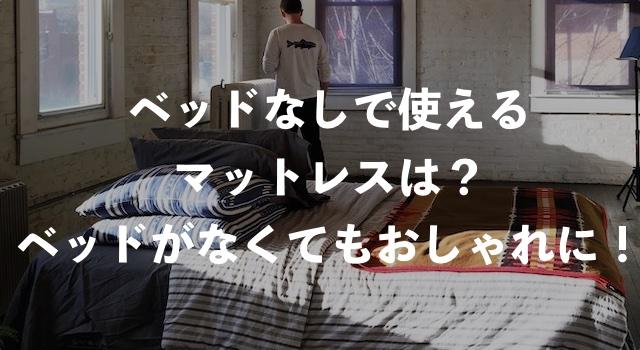 ベッドなしで使えるマットレスは?【ベッドがなくてもおしゃれに見える方法】