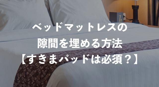 ベッドマットレスの隙間を埋める方法【すきまパッドは必須?】